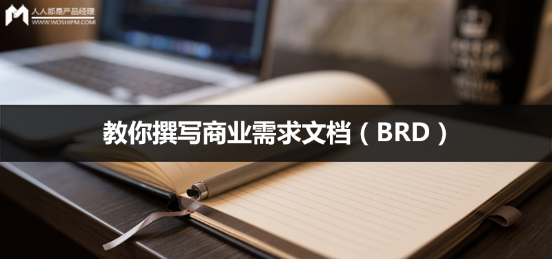 不要找模板了,一篇文章告诉你商业需求文档(BRD)怎么写