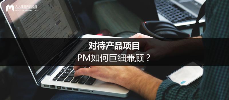 对待产品项目,PM如何巨细兼顾?